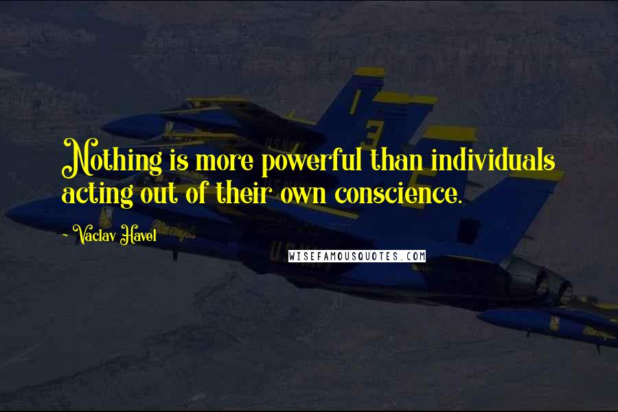 Vaclav Havel quotes: Nothing is more powerful than individuals acting out of their own conscience.