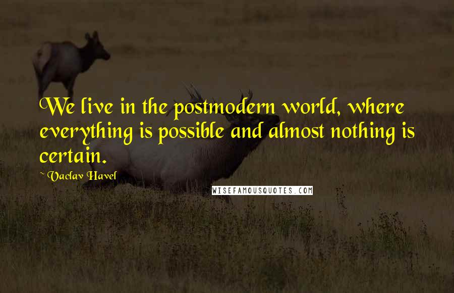 Vaclav Havel quotes: We live in the postmodern world, where everything is possible and almost nothing is certain.