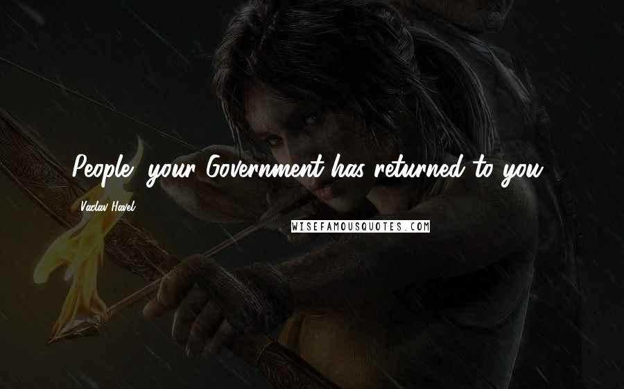 Vaclav Havel quotes: People, your Government has returned to you!