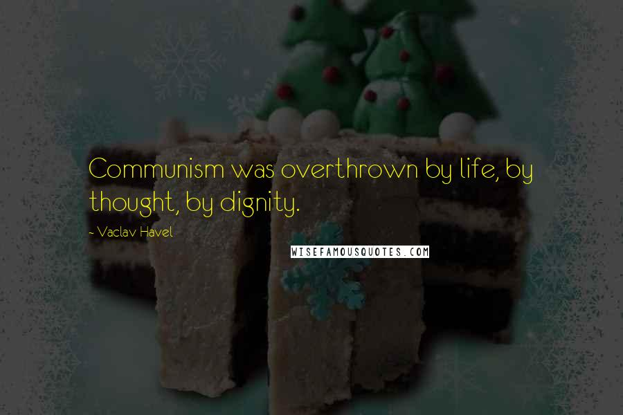 Vaclav Havel quotes: Communism was overthrown by life, by thought, by dignity.