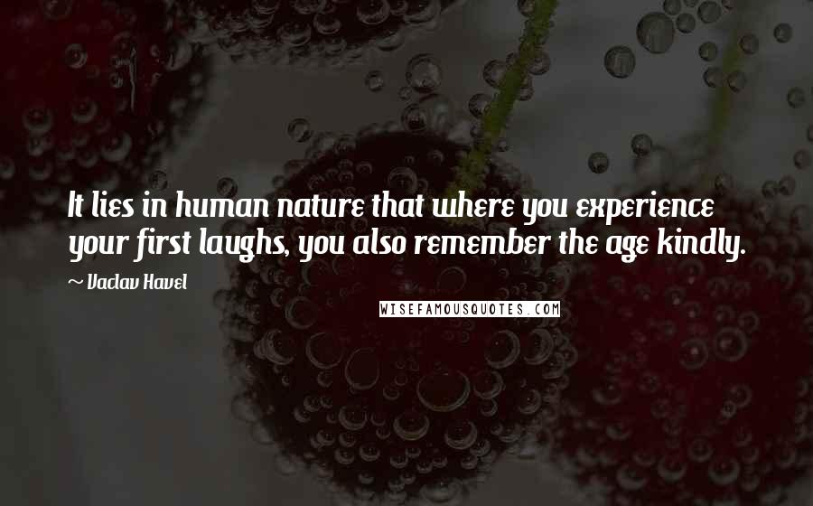 Vaclav Havel quotes: It lies in human nature that where you experience your first laughs, you also remember the age kindly.