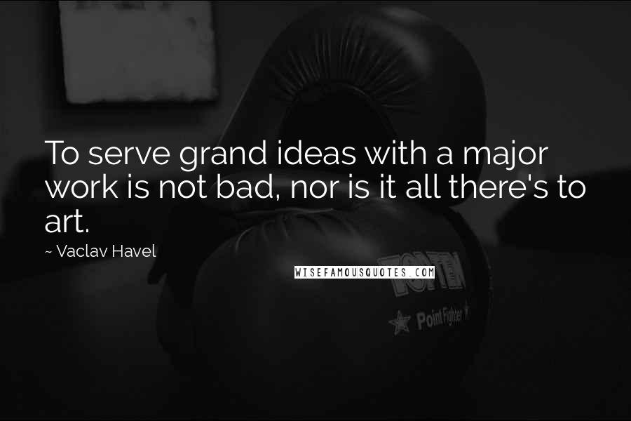 Vaclav Havel quotes: To serve grand ideas with a major work is not bad, nor is it all there's to art.