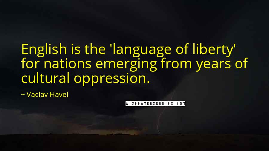 Vaclav Havel quotes: English is the 'language of liberty' for nations emerging from years of cultural oppression.