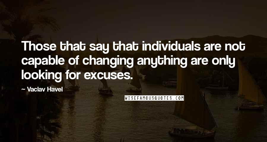 Vaclav Havel quotes: Those that say that individuals are not capable of changing anything are only looking for excuses.