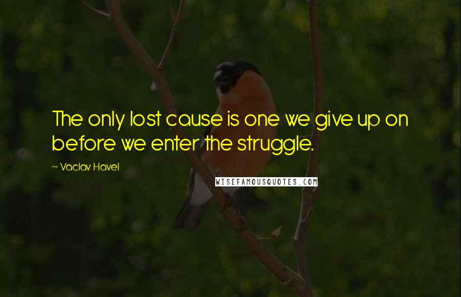 Vaclav Havel quotes: The only lost cause is one we give up on before we enter the struggle.