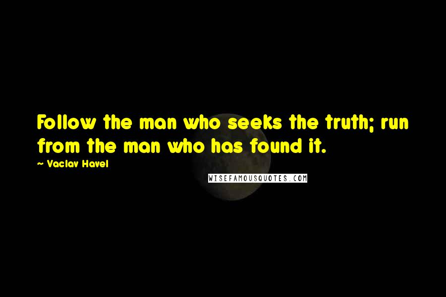 Vaclav Havel quotes: Follow the man who seeks the truth; run from the man who has found it.
