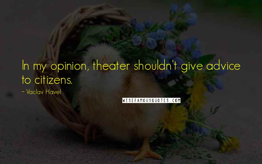 Vaclav Havel quotes: In my opinion, theater shouldn't give advice to citizens.