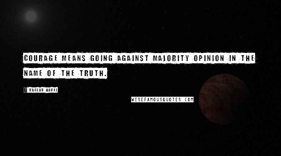 Vaclav Havel quotes: Courage means going against majority opinion in the name of the truth.