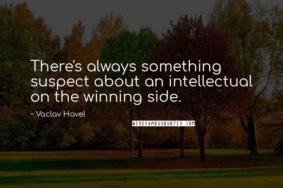Vaclav Havel quotes: There's always something suspect about an intellectual on the winning side.