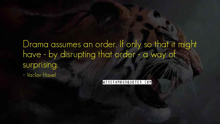 Vaclav Havel quotes: Drama assumes an order. If only so that it might have - by disrupting that order - a way of surprising.