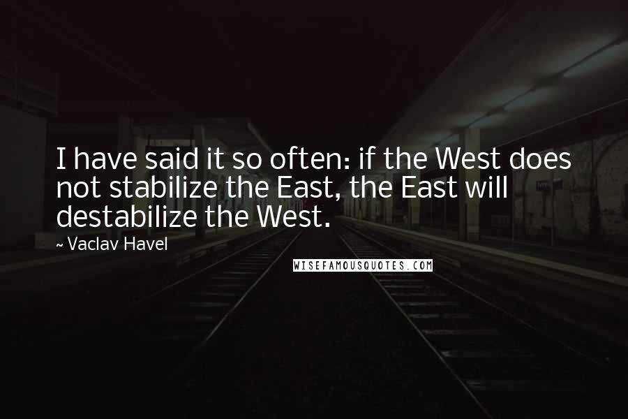 Vaclav Havel quotes: I have said it so often: if the West does not stabilize the East, the East will destabilize the West.