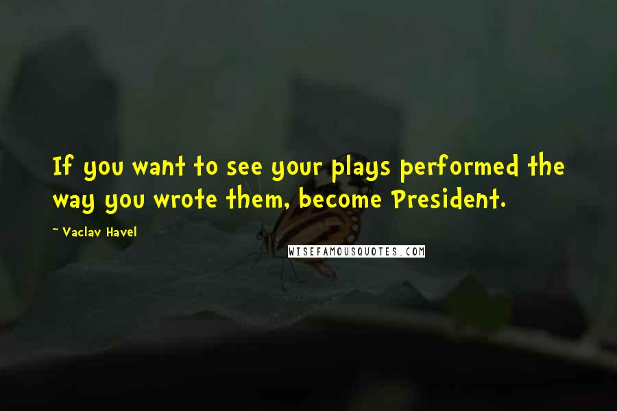 Vaclav Havel quotes: If you want to see your plays performed the way you wrote them, become President.