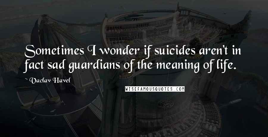 Vaclav Havel quotes: Sometimes I wonder if suicides aren't in fact sad guardians of the meaning of life.