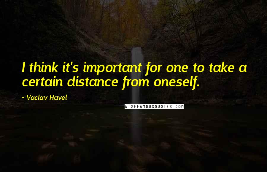 Vaclav Havel quotes: I think it's important for one to take a certain distance from oneself.