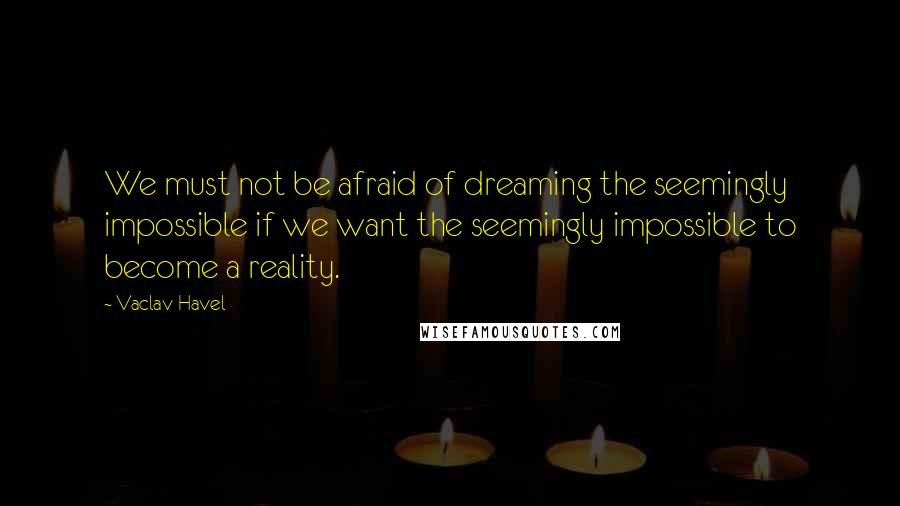 Vaclav Havel quotes: We must not be afraid of dreaming the seemingly impossible if we want the seemingly impossible to become a reality.