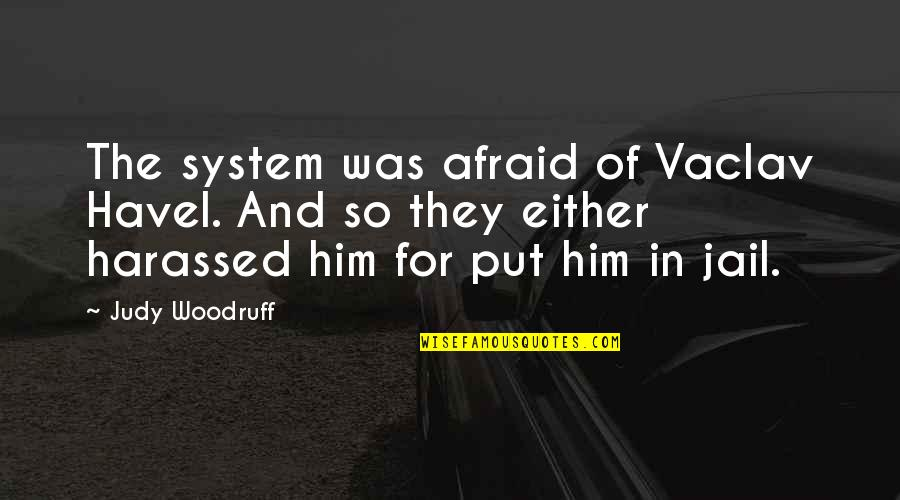 Vaclav Quotes By Judy Woodruff: The system was afraid of Vaclav Havel. And