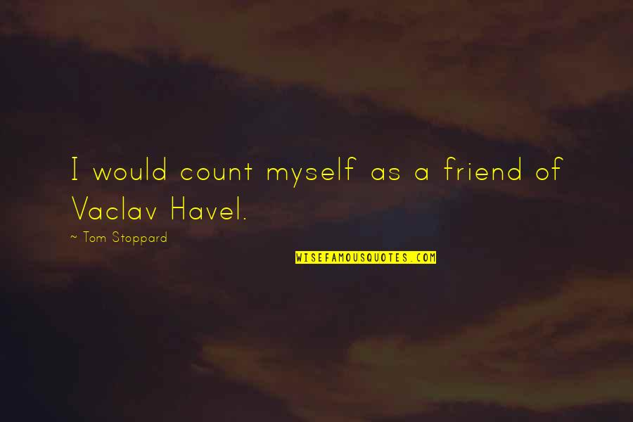 Vaclav Quotes By Tom Stoppard: I would count myself as a friend of