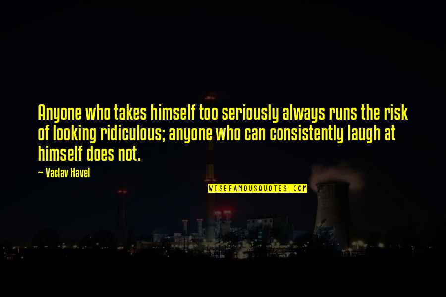 Vaclav Quotes By Vaclav Havel: Anyone who takes himself too seriously always runs