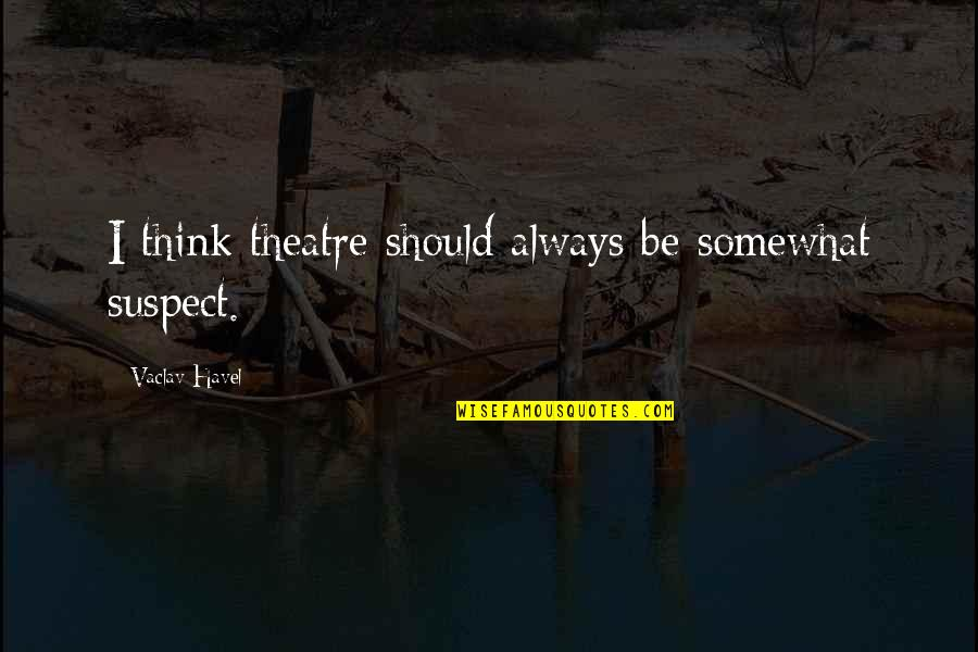 Vaclav Quotes By Vaclav Havel: I think theatre should always be somewhat suspect.