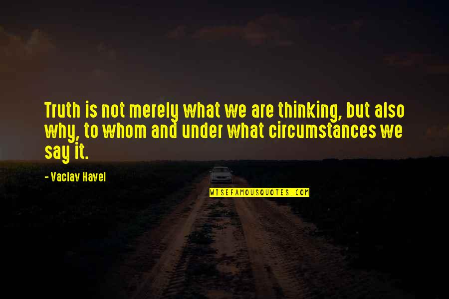 Vaclav Quotes By Vaclav Havel: Truth is not merely what we are thinking,