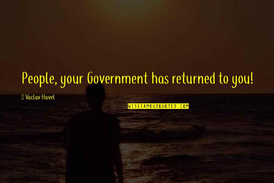 Vaclav Quotes By Vaclav Havel: People, your Government has returned to you!