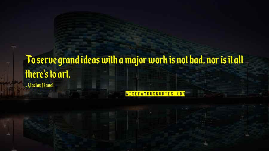 Vaclav Quotes By Vaclav Havel: To serve grand ideas with a major work