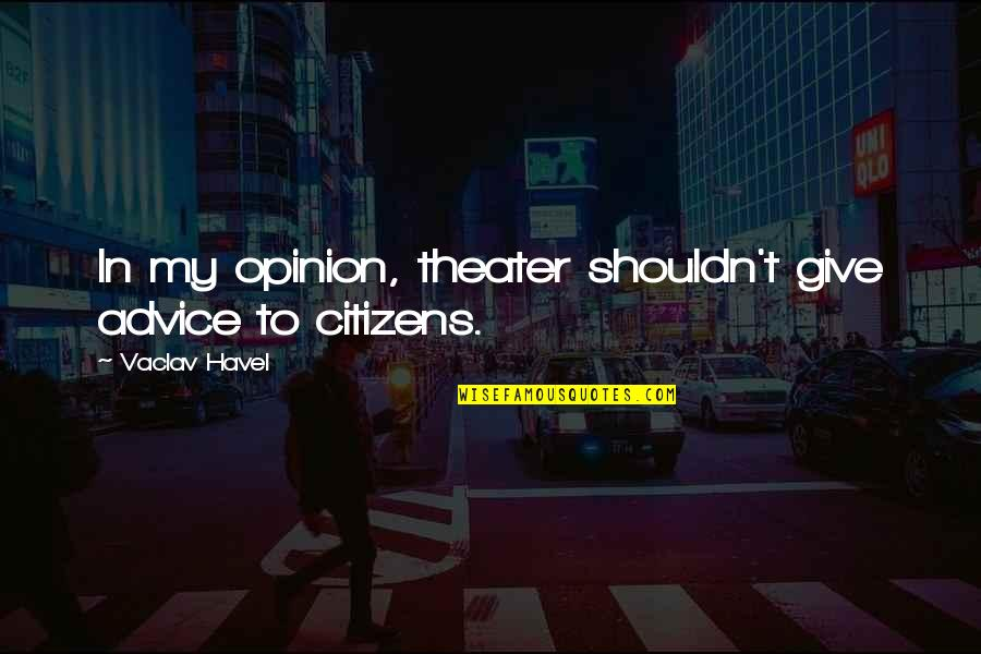 Vaclav Quotes By Vaclav Havel: In my opinion, theater shouldn't give advice to