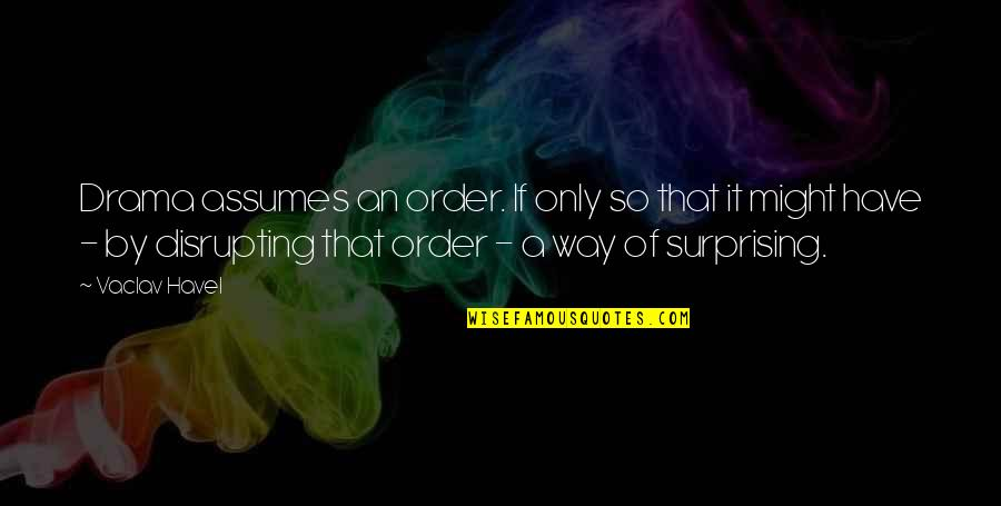 Vaclav Quotes By Vaclav Havel: Drama assumes an order. If only so that