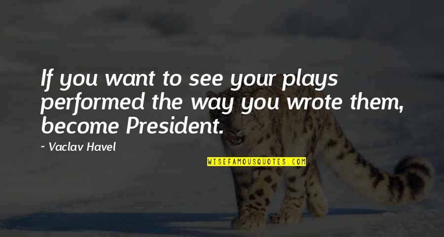 Vaclav Quotes By Vaclav Havel: If you want to see your plays performed