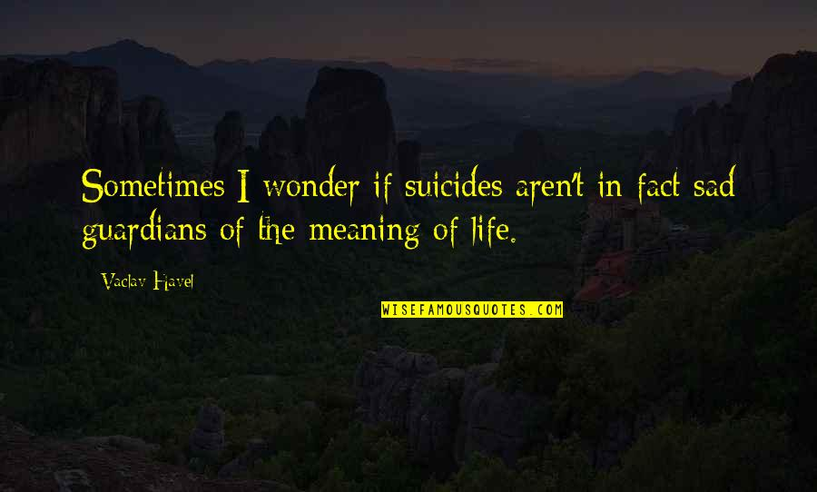 Vaclav Quotes By Vaclav Havel: Sometimes I wonder if suicides aren't in fact