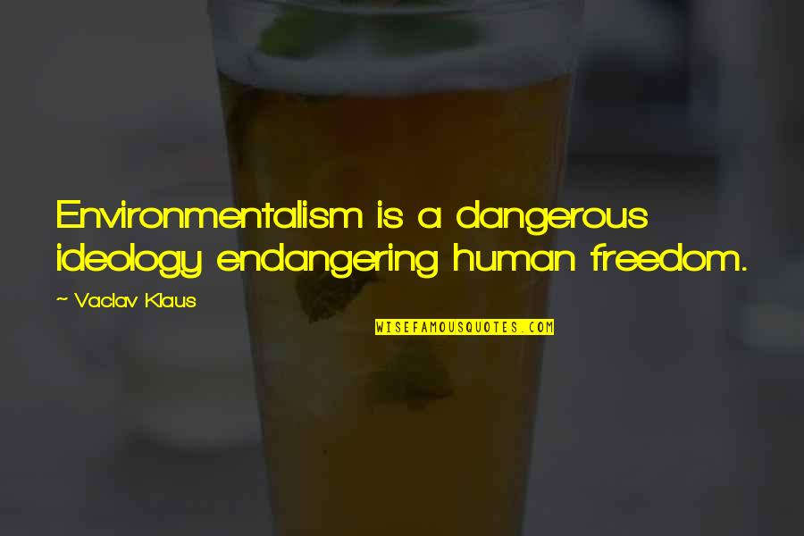 Vaclav Quotes By Vaclav Klaus: Environmentalism is a dangerous ideology endangering human freedom.