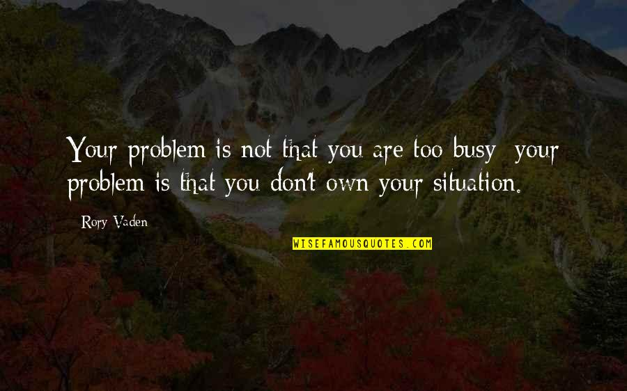Vaden Quotes By Rory Vaden: Your problem is not that you are too