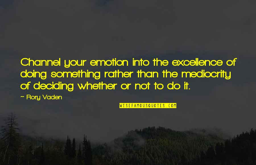 Vaden Quotes By Rory Vaden: Channel your emotion into the excellence of doing