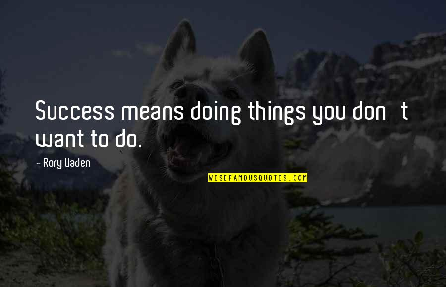 Vaden Quotes By Rory Vaden: Success means doing things you don't want to