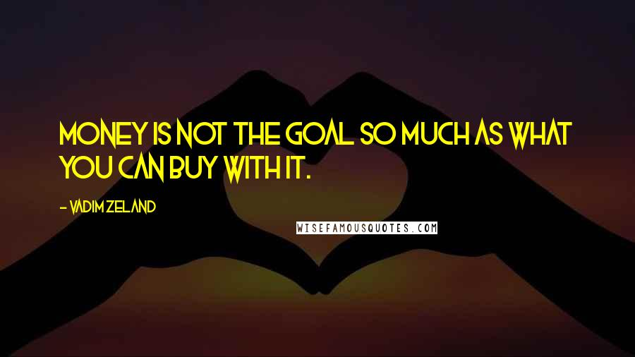 Vadim Zeland quotes: money is not the goal so much as what you can buy with it.