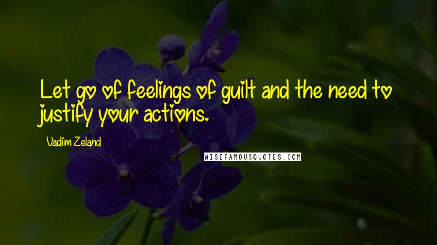 Vadim Zeland quotes: Let go of feelings of guilt and the need to justify your actions.