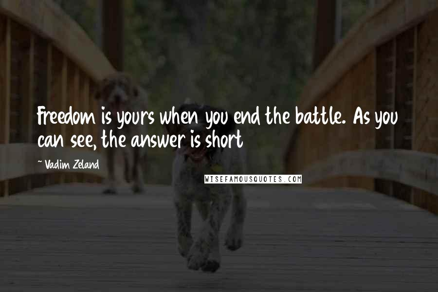 Vadim Zeland quotes: Freedom is yours when you end the battle. As you can see, the answer is short