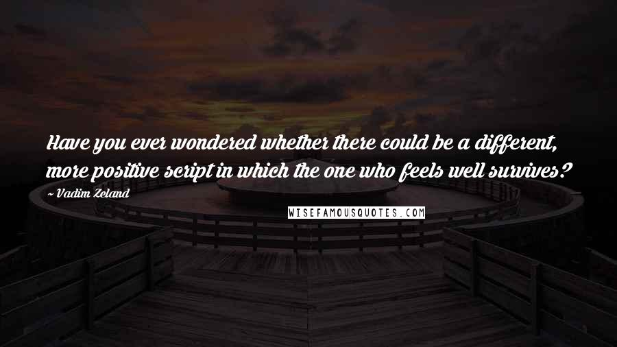 Vadim Zeland quotes: Have you ever wondered whether there could be a different, more positive script in which the one who feels well survives?