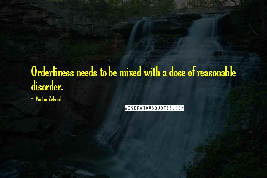 Vadim Zeland quotes: Orderliness needs to be mixed with a dose of reasonable disorder.