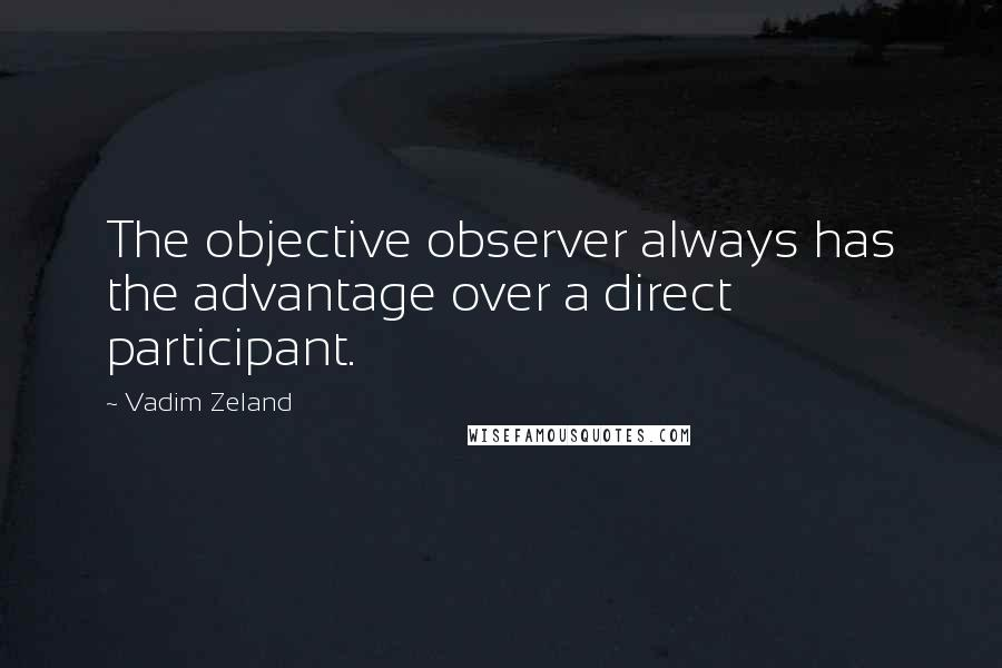 Vadim Zeland quotes: The objective observer always has the advantage over a direct participant.