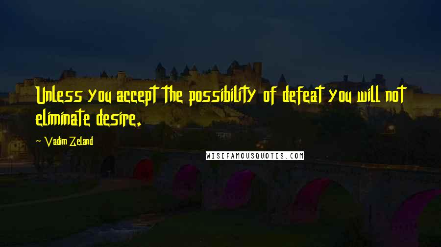 Vadim Zeland quotes: Unless you accept the possibility of defeat you will not eliminate desire.
