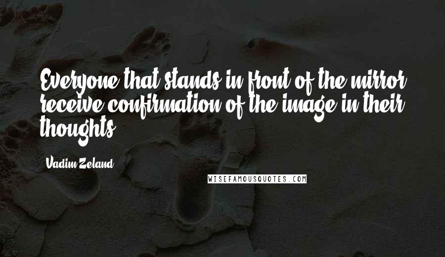 Vadim Zeland quotes: Everyone that stands in front of the mirror receive confirmation of the image in their thoughts.