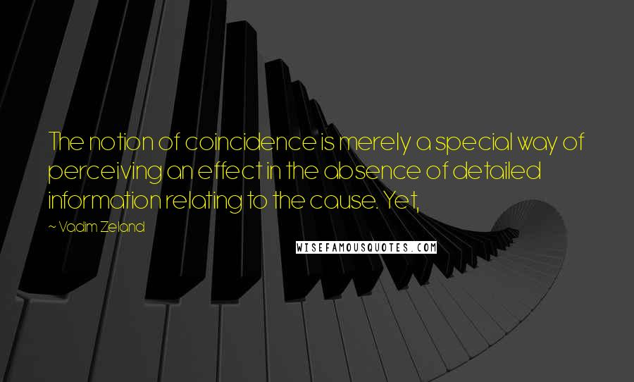 Vadim Zeland quotes: The notion of coincidence is merely a special way of perceiving an effect in the absence of detailed information relating to the cause. Yet,