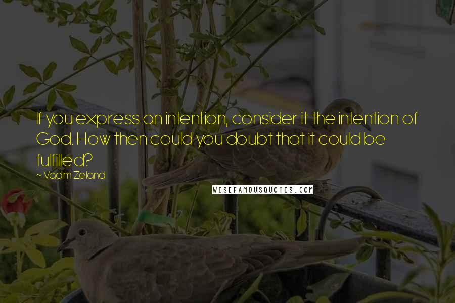 Vadim Zeland quotes: If you express an intention, consider it the intention of God. How then could you doubt that it could be fulfilled?