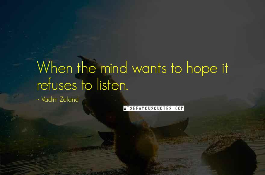 Vadim Zeland quotes: When the mind wants to hope it refuses to listen.