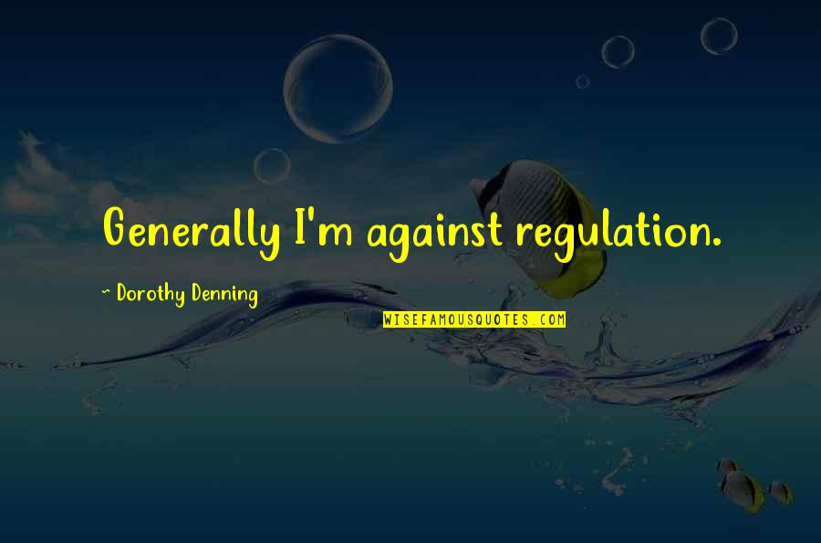 Vagambond Quotes By Dorothy Denning: Generally I'm against regulation.