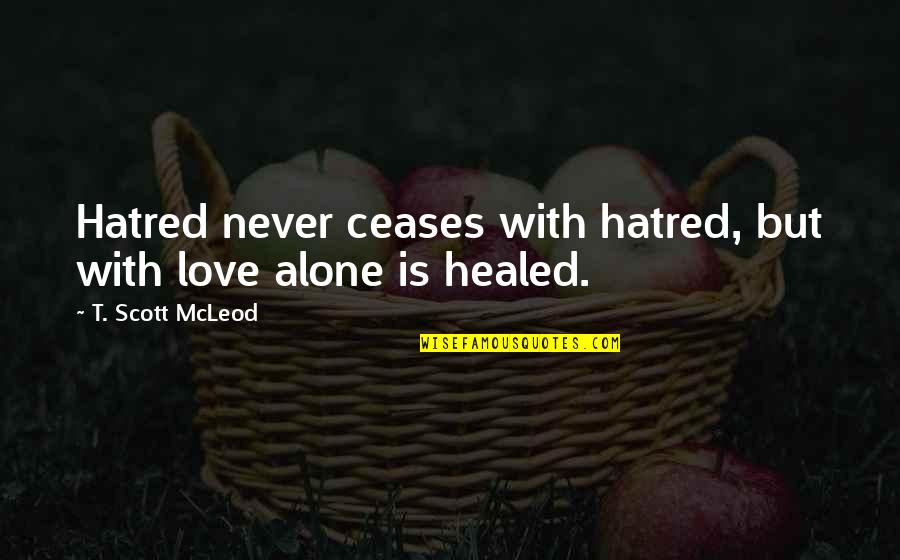 Vain Picture Quotes By T. Scott McLeod: Hatred never ceases with hatred, but with love