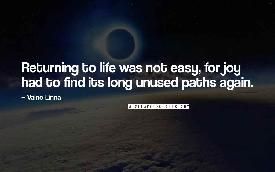Vaino Linna quotes: Returning to life was not easy, for joy had to find its long unused paths again.