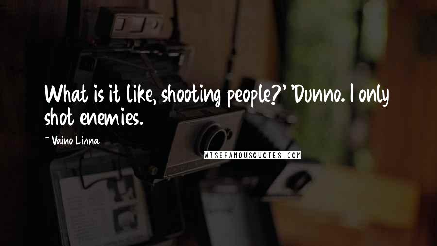 Vaino Linna quotes: What is it like, shooting people?' 'Dunno. I only shot enemies.