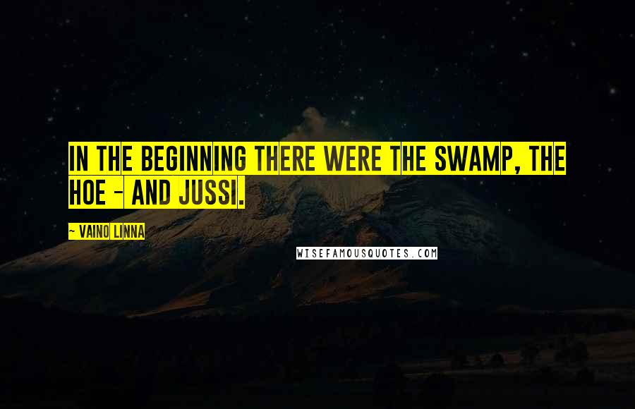 Vaino Linna quotes: In the beginning there were the swamp, the hoe - and Jussi.